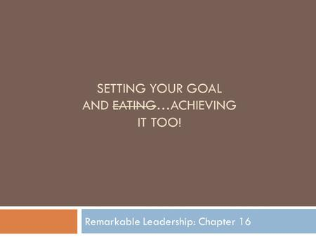 SETTING YOUR GOAL AND EATING…ACHIEVING IT TOO! Remarkable Leadership: Chapter 16.