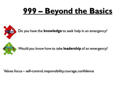 999 – Beyond the Basics Do you have the knowledge to seek help in an emergency? Would you know how to take leadership of an emergency? Values focus – self-control,