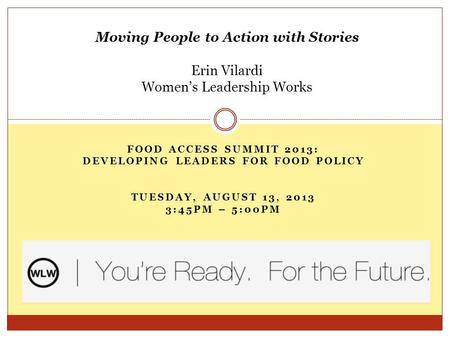 FOOD ACCESS SUMMIT 2013: DEVELOPING LEADERS FOR FOOD POLICY TUESDAY, AUGUST 13, 2013 3:45PM – 5:00PM Moving People to Action with Stories Erin Vilardi.
