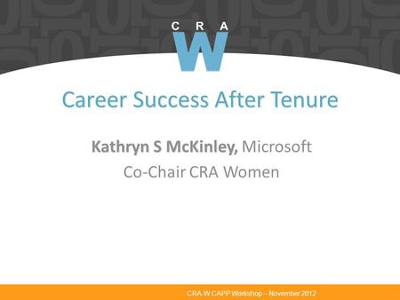 CRA-W CAPP Workshop – November 2012 Career Success After Tenure Kathryn S McKinley, Kathryn S McKinley, Microsoft Co-Chair CRA Women.