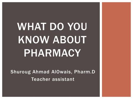 Shuroug Ahmad AlOwais, Pharm.D Teacher assistant WHAT DO YOU KNOW ABOUT PHARMACY.