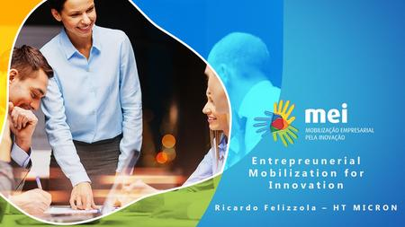 Entrepreunerial Mobilization for Innovation Ricardo Felizzola – HT MICRON.