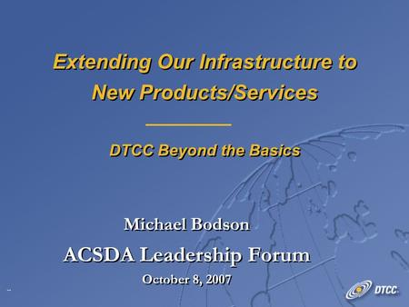 1 Extending Our Infrastructure to New Products/Services DTCC Beyond the Basics Michael Bodson ACSDA Leadership Forum October 8, 2007 Michael Bodson ACSDA.