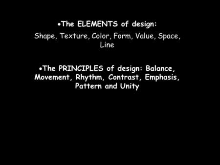  The ELEMENTS of design: Shape, Texture, Color, Form, Value, Space, Line  The PRINCIPLES of design: Balance, Movement, Rhythm, Contrast, Emphasis, Pattern.