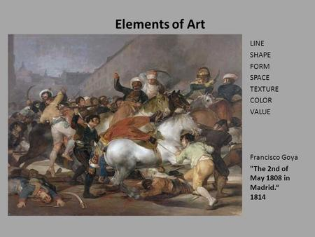 "Elements of Art LINE SHAPE FORM SPACE TEXTURE COLOR VALUE Francisco Goya The 2nd of May 1808 in Madrid."" 1814."