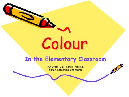 ColourColour In the Elementary Classroom By: Susan, Lisa, Karrie, Nadine, Sarah, Catherine, and Marci.