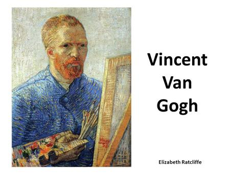 Vincent Van Gogh Elizabeth Ratcliffe. About Van Gogh Favourite colour: Yellow Born: Holland Liked to draw flowers Most famous paintings: Starry Night.