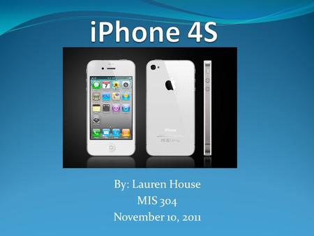 By: Lauren House MIS 304 November 10, 2011. Overview What is the iPhone 4S Features of the iPhone 4S What are the competitors Current complaints of the.