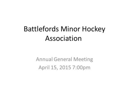 Battlefords Minor Hockey Association Annual General Meeting April 15, 2015 7:00pm.