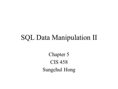 SQL Data Manipulation II Chapter 5 CIS 458 Sungchul Hong.
