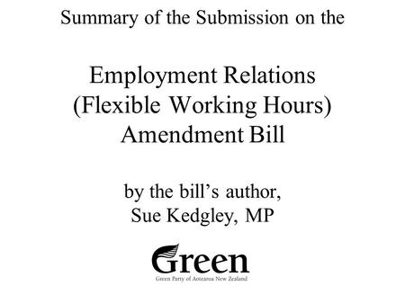 Summary of the Submission on the Employment Relations (Flexible Working Hours) Amendment Bill by the bill's author, Sue Kedgley, MP.