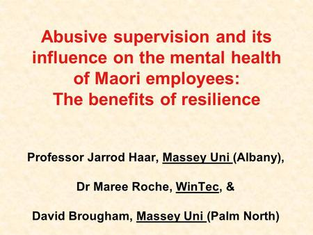 Abusive supervision and its influence on the mental health of Maori employees: The benefits of resilience Professor Jarrod Haar, Massey Uni (Albany), Dr.