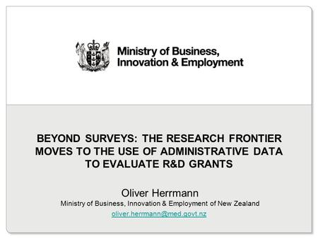 Beyond surveys: the research frontier moves to the use of administrative data to evaluate R&D grants Oliver Herrmann Ministry of Business, Innovation.