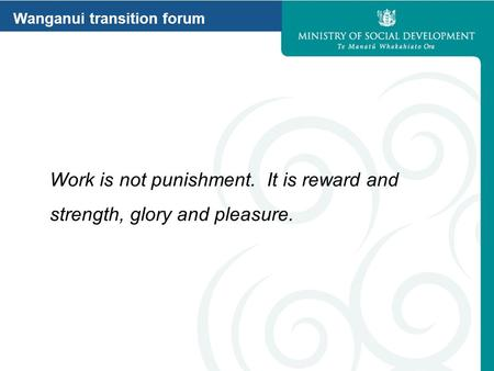 Wanganui transition forum Work is not punishment. It is reward and strength, glory and pleasure.