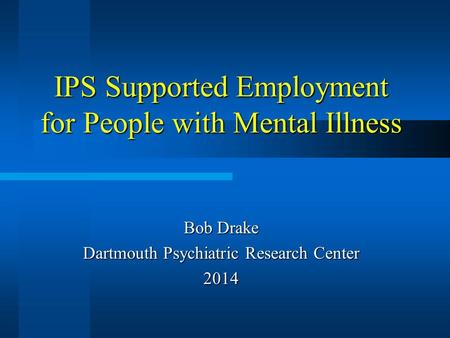 IPS Supported Employment for People with Mental Illness Bob Drake Dartmouth Psychiatric Research Center 2014.