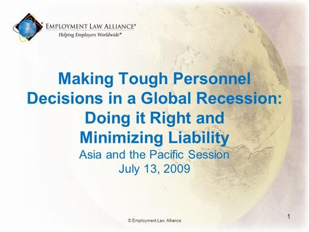 Making Tough Personnel Decisions in a Global Recession: Doing it Right and Minimizing Liability Asia and the Pacific Session July 13, 2009 1 © Employment.