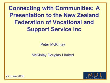 Connecting with Communities: A Presentation to the New Zealand Federation of Vocational and Support Service Inc Peter McKinlay McKinlay Douglas Limited.