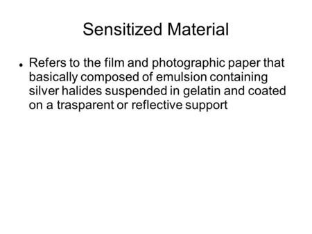 Sensitized Material Refers to the film and photographic paper that basically composed of emulsion containing silver halides suspended in gelatin and coated.