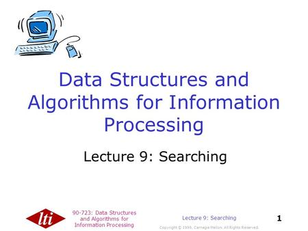 90-723: Data Structures and Algorithms for Information Processing Copyright © 1999, Carnegie Mellon. All Rights Reserved. 1 Lecture 9: Searching Data Structures.