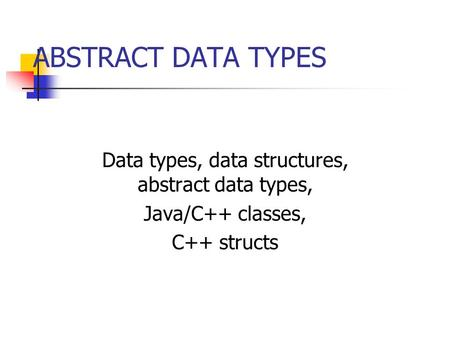 ABSTRACT DATA TYPES Data types, data structures, abstract data types, Java/C++ classes, C++ structs.