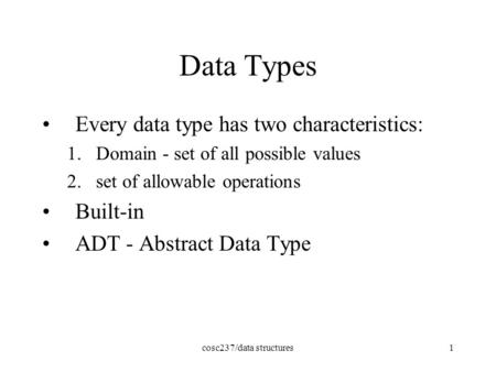 Cosc237/data structures1 Data Types Every data type has two characteristics: 1.Domain - set of all possible values 2.set of allowable operations Built-in.
