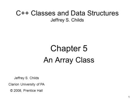 1 C++ Classes and Data Structures Jeffrey S. Childs Chapter 5 An Array Class Jeffrey S. Childs Clarion University of PA © 2008, Prentice Hall.