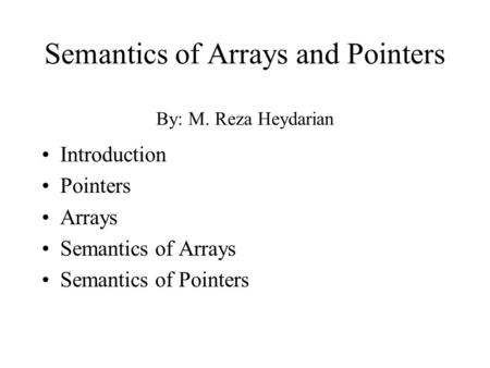 Semantics of Arrays and Pointers By: M. Reza Heydarian Introduction Pointers Arrays Semantics of Arrays Semantics of Pointers.