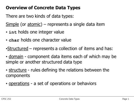 CPSC 252 Concrete Data Types Page 1 Overview of Concrete Data Types There are two kinds of data types: Simple (or atomic) – represents a single data item.