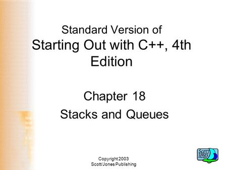 Copyright 2003 Scott/Jones Publishing Standard Version of Starting Out with C++, 4th Edition Chapter 18 Stacks and Queues.