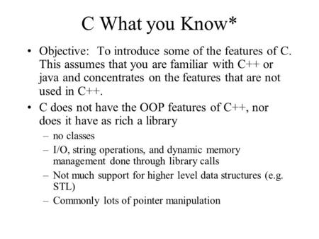 C What you Know* Objective: To introduce some of the features of C. This assumes that you are familiar with C++ or java and concentrates on the features.
