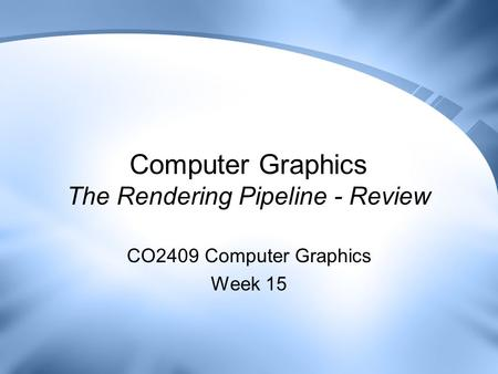 Computer Graphics The Rendering Pipeline - Review CO2409 Computer Graphics Week 15.