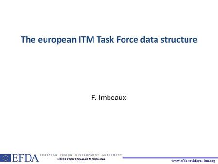 Www.efda-taskforce-itm.org The european ITM Task Force data structure F. Imbeaux.