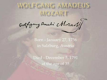 Born - January 27, 1756 in Salzburg, Austria Died - December 5, 1791 at the age of 35.