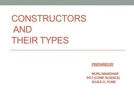 CONSTRUCTORS AND THEIR TYPES. Prepared by. MURLI MANOHAR. PGT (COMP