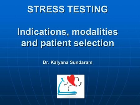 STRESS TESTING Indications, modalities and patient selection Dr. Kalyana Sundaram.