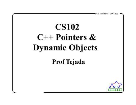 1 Data Structures - CSCI 102 CS102 C++ Pointers & Dynamic Objects Prof Tejada.