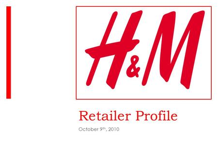 "Retailer Profile October 9 th, 2010. Philosophy and Product  "" To bring you fashion and quality at the best price.""  H&M offers on trend women's, men's,"