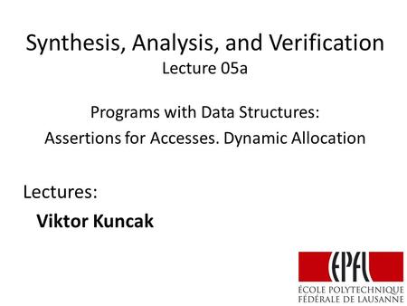 Synthesis, Analysis, and Verification Lecture 05a Lectures: Viktor Kuncak Programs with Data Structures: Assertions for Accesses. Dynamic Allocation.