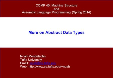 More on Abstract Data Types Noah Mendelsohn Tufts University   Web:  COMP 40: Machine.
