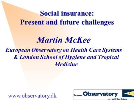 Social insurance: Present and future challenges Martin McKee European Observatory on Health Care Systems & London School of Hygiene and Tropical Medicine.
