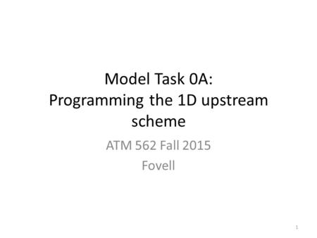 Model Task 0A: Programming the 1D upstream scheme ATM 562 Fall 2015 Fovell 1.