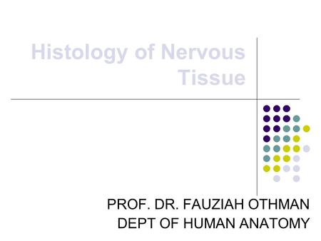 Histology of Nervous Tissue PROF. DR. FAUZIAH OTHMAN DEPT OF HUMAN ANATOMY.