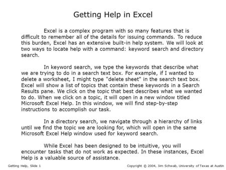 Getting Help in Excel Getting Help, Slide 1Copyright © 2004, Jim Schwab, University of Texas at Austin Excel is a complex program with so many features.