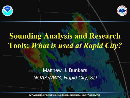 12 th Annual Northern Plains Workshop, Bismarck, ND, 8-9 April 2008 Sounding Analysis and Research Tools: What is used at Rapid City? Matthew J. Bunkers.