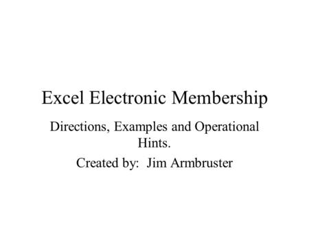 Excel Electronic Membership Directions, Examples and Operational Hints. Created by: Jim Armbruster.