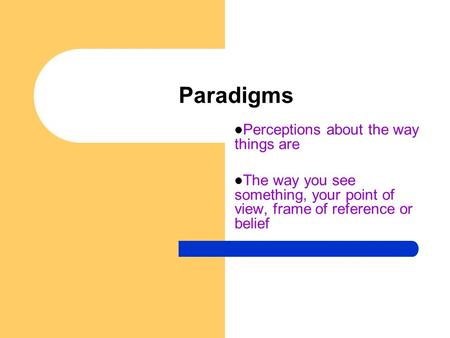 Paradigms Perceptions about the way things are The way you see something, your point of view, frame of reference or belief.