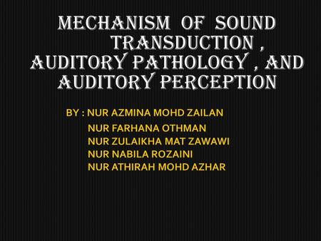 Mechanism of sound transduction, AUDITORY PATHOLOGY, AND AUDITORY PERCEPTION.