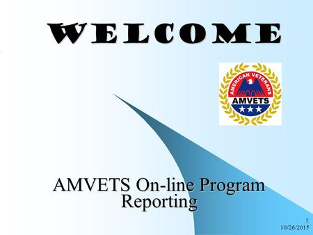 10/26/2015 1 WELCOME WELCOME AMVETS On-line Program Reporting.