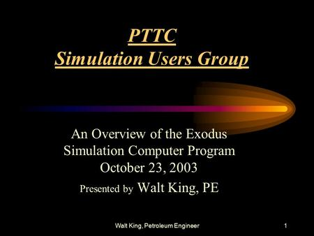 Walt King, Petroleum Engineer1 PTTC Simulation Users Group An Overview of the Exodus Simulation Computer Program October 23, 2003 Presented by Walt King,