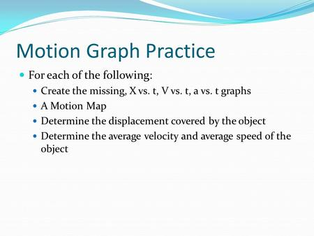 Motion Graph Practice For each of the following: Create the missing, X vs. t, V vs. t, a vs. t graphs A Motion Map Determine the displacement covered by.